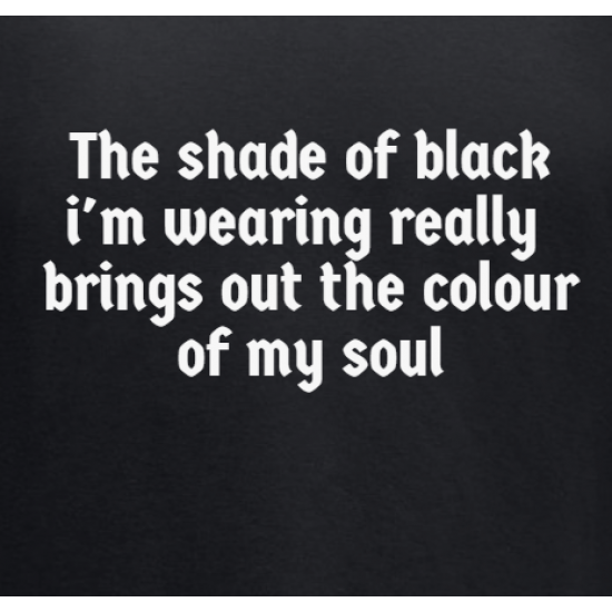 The shade of black I'm wearing really brings out the colour of my soul